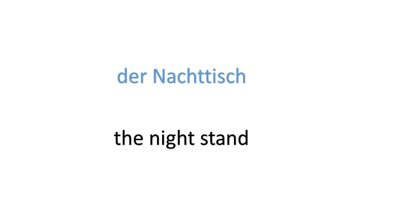 der Nachttisch the night stand