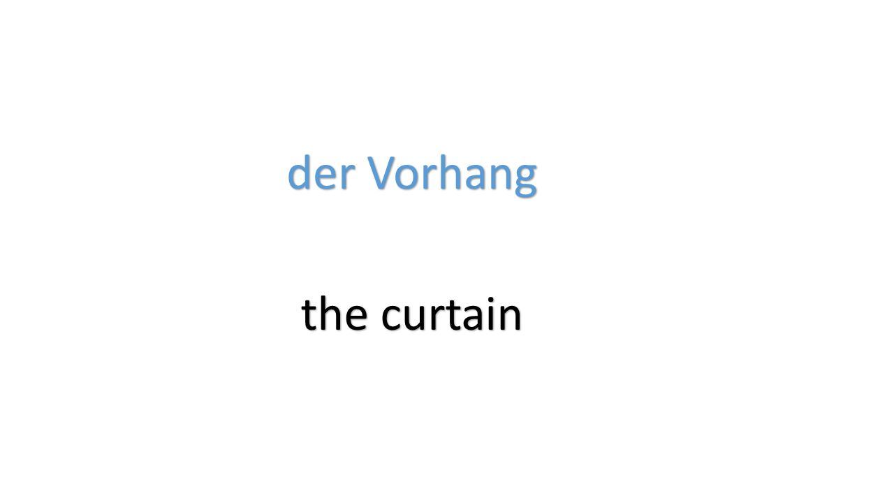 der Vorhang the curtain