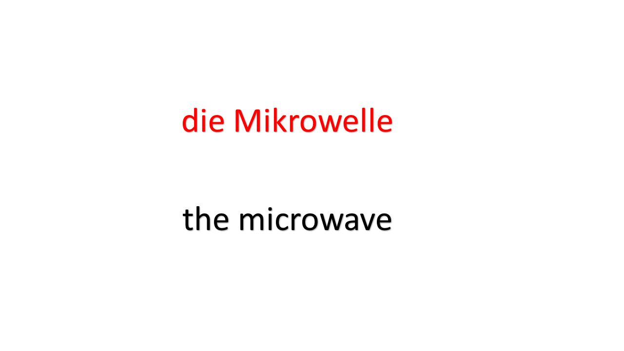 die Mikrowelle the microwave