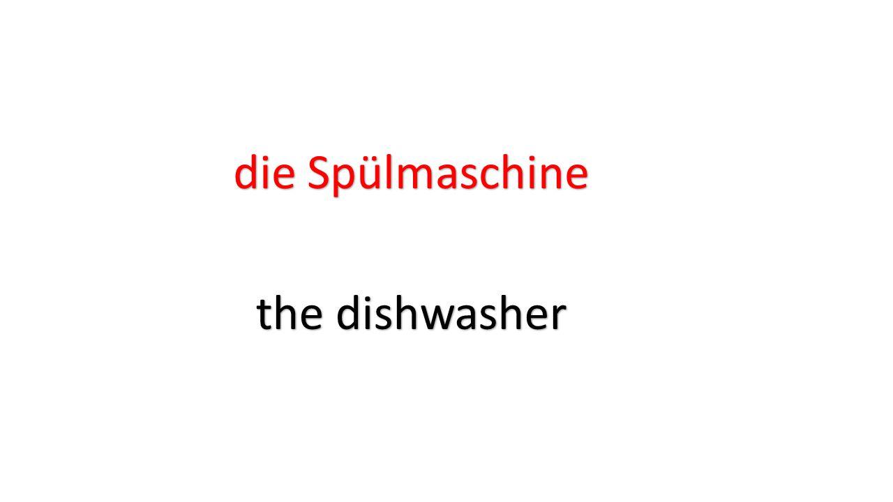 die Spülmaschine the dishwasher
