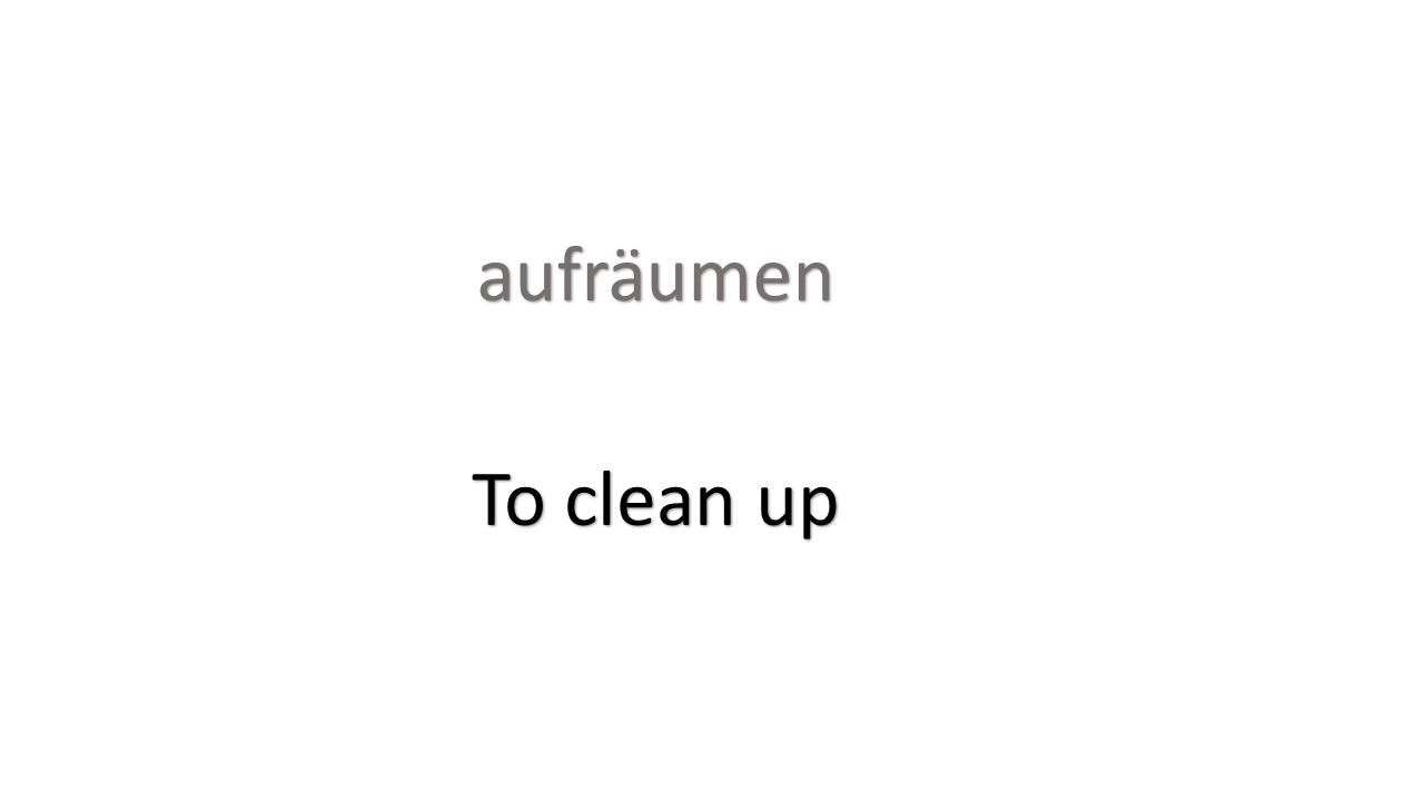 aufräumen To clean up