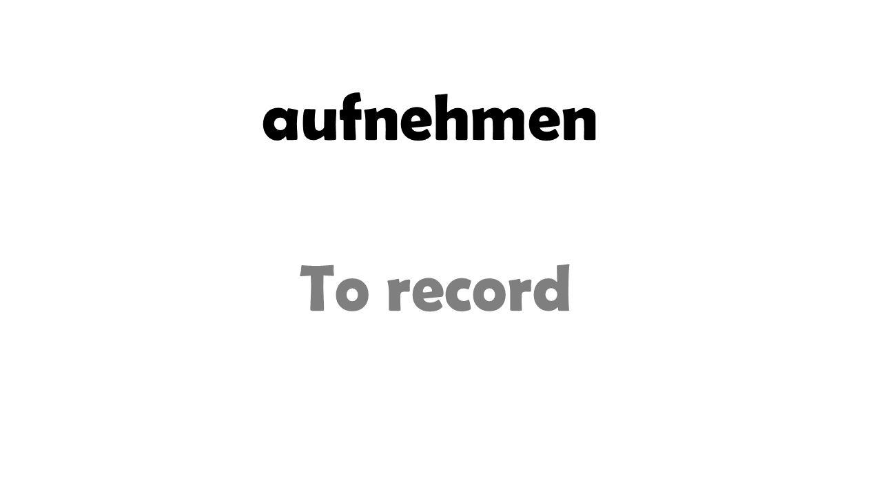aufnehmen To record