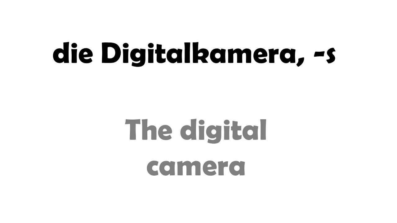 die Digitalkamera, -s The digital camera