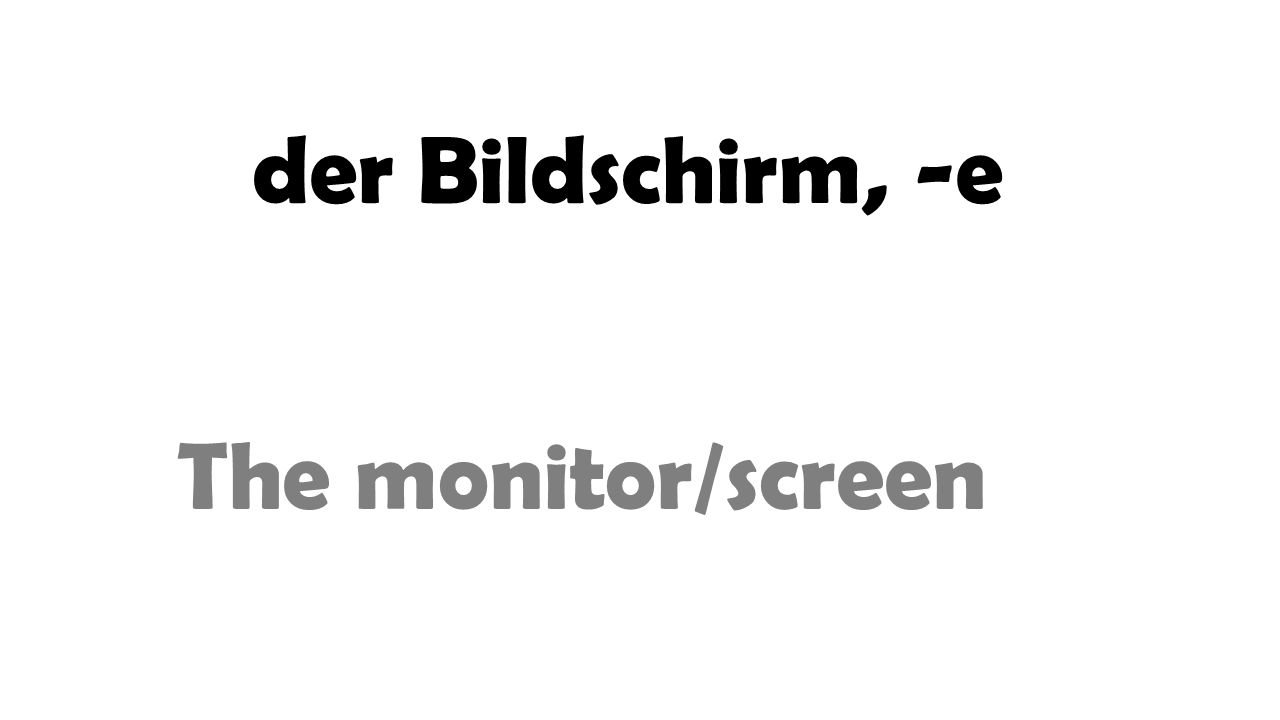 der Bildschirm, -e The monitor/screen