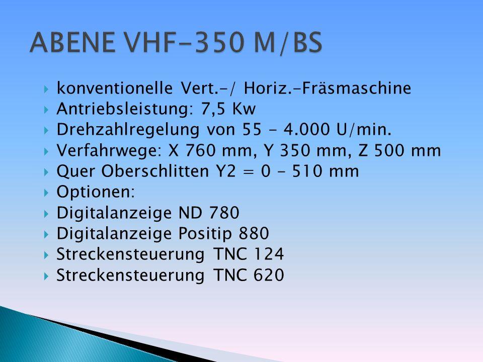 konventionelle Vert.-/ Horiz.-Fräsmaschine Antriebsleistung: 7,5 Kw Drehzahlregelung von 55 - 4.000 U/min. Verfahrwege: X 760 mm, Y 350 mm, Z 500 mm Q