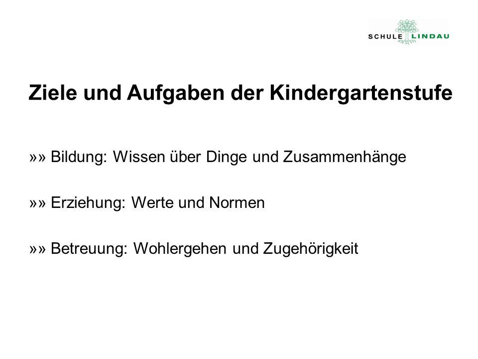 Ziele und Aufgaben der Kindergartenstufe »» Bildung: Wissen über Dinge und Zusammenhänge »» Erziehung: Werte und Normen »» Betreuung: Wohlergehen und