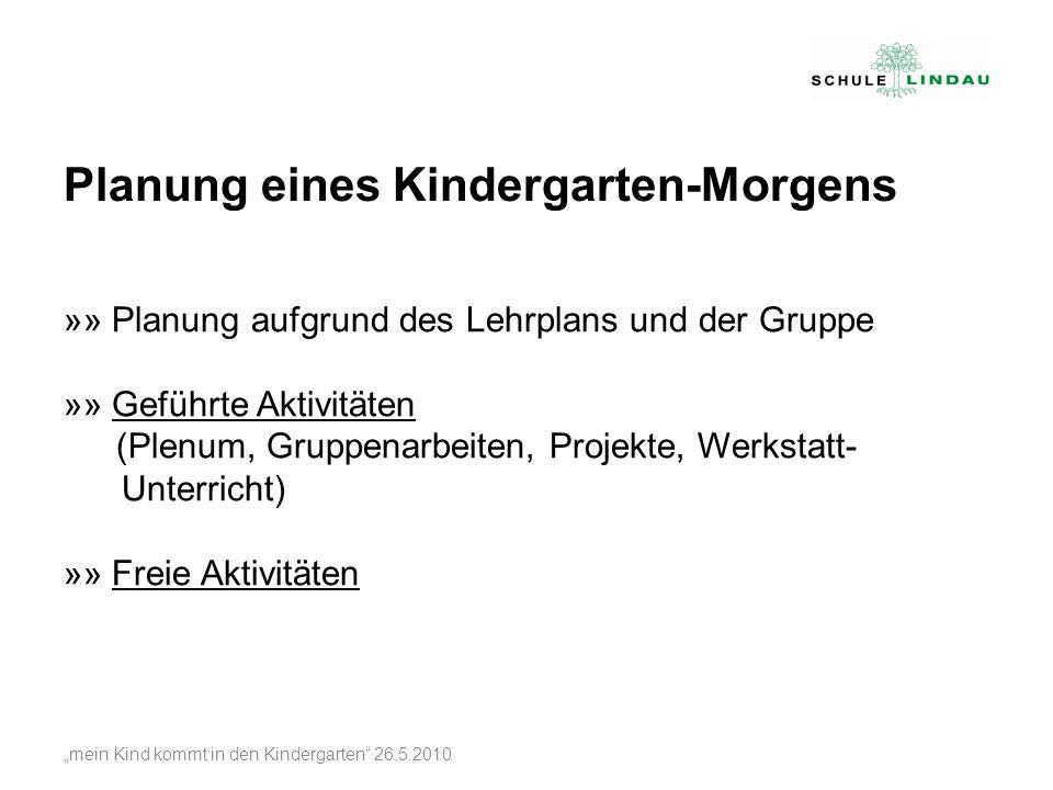 mein Kind kommt in den Kindergarten 26.5.2010 »» Planung aufgrund des Lehrplans und der Gruppe »» Geführte Aktivitäten (Plenum, Gruppenarbeiten, Proje