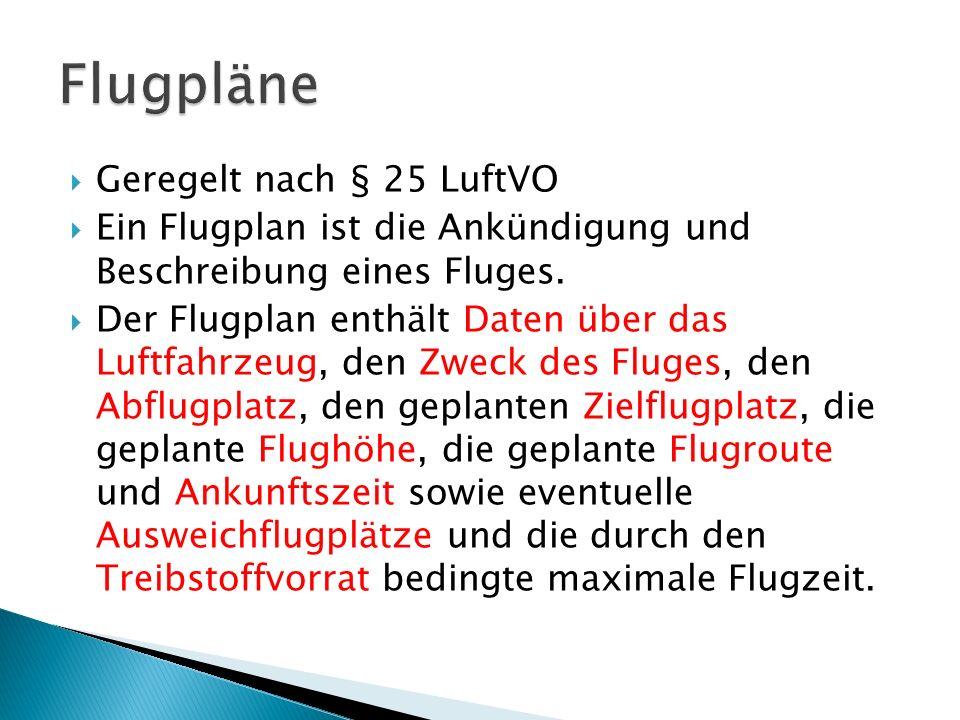 Geregelt nach § 25 LuftVO Ein Flugplan ist die Ankündigung und Beschreibung eines Fluges. Der Flugplan enthält Daten über das Luftfahrzeug, den Zweck