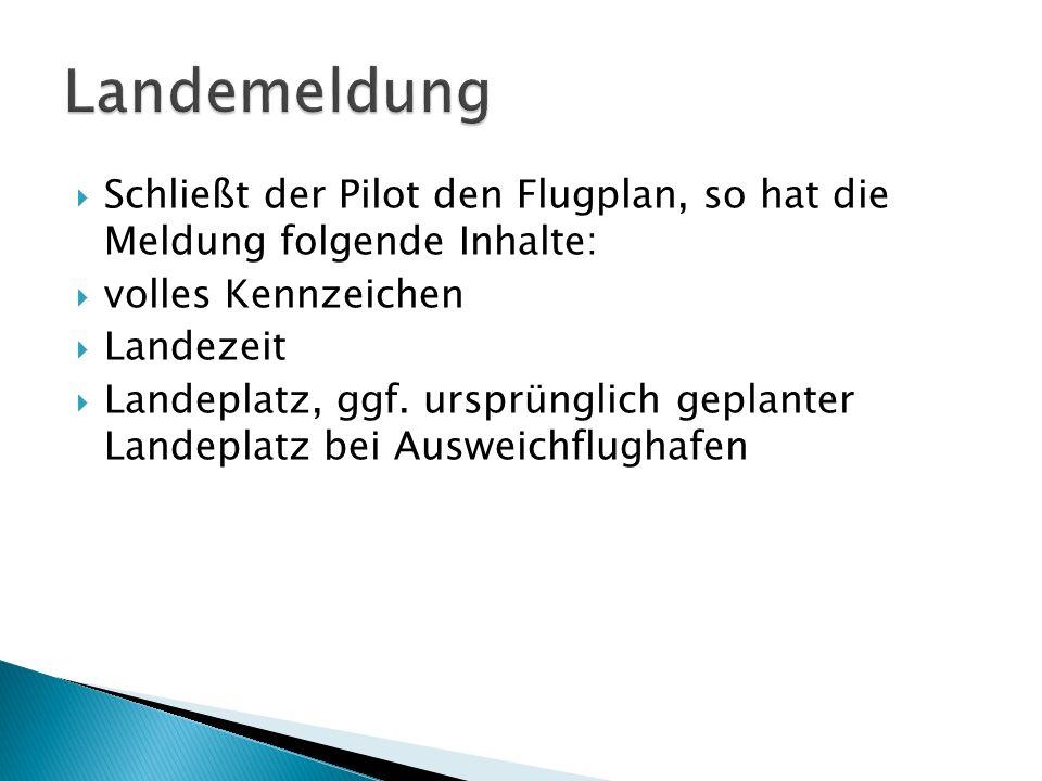 Schließt der Pilot den Flugplan, so hat die Meldung folgende Inhalte: volles Kennzeichen Landezeit Landeplatz, ggf. ursprünglich geplanter Landeplatz