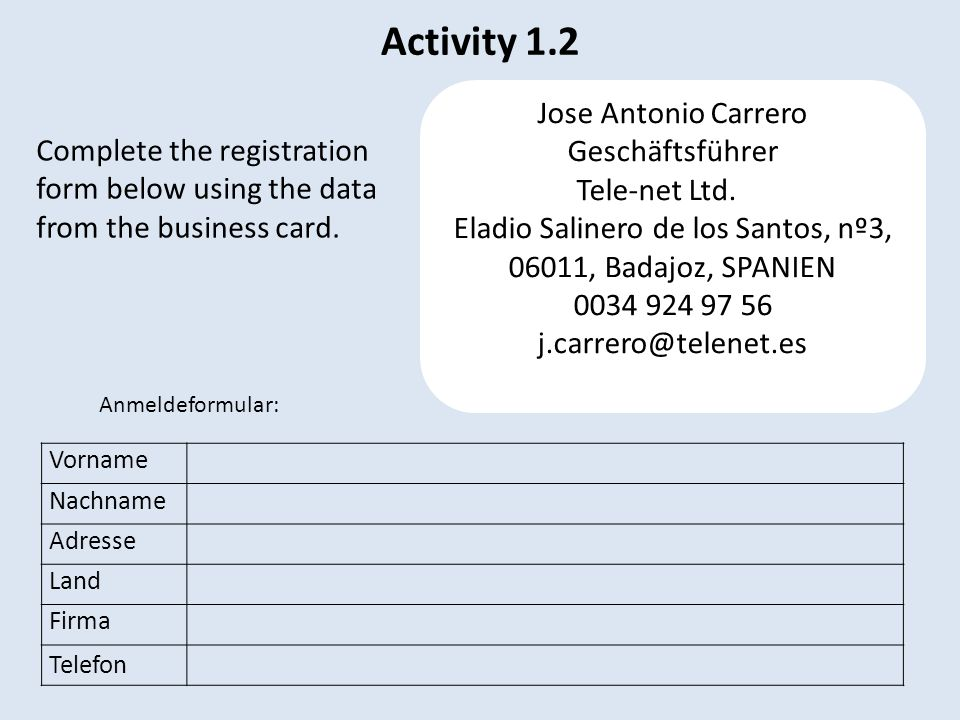 Activity 1.2 Vorname Nachname Adresse Land Firma Telefon Jose Antonio Carrero Geschäftsführer Tele-net Ltd. Eladio Salinero de los Santos, nº3, 06011,