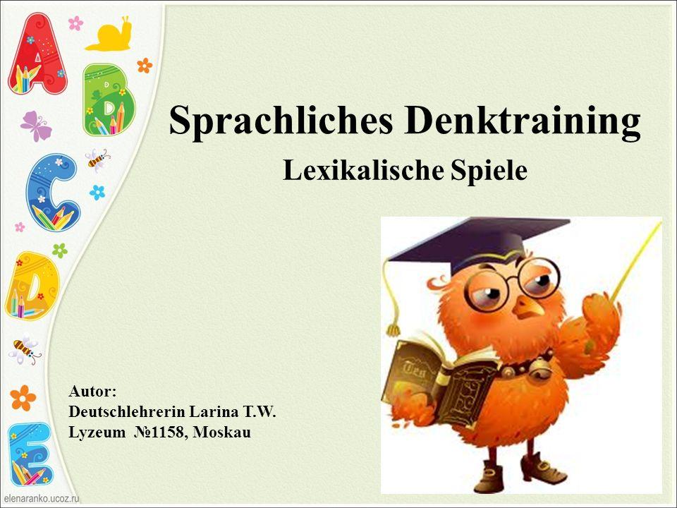 Sprachliches Denktraining Lexikalische Spiele Autor: Deutschlehrerin Larina T.W. Lyzeum 1158, Moskau