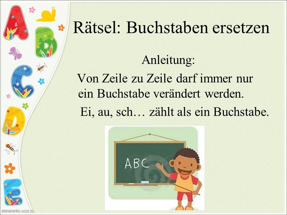 Rätsel: Buchstaben ersetzen Anleitung: Von Zeile zu Zeile darf immer nur ein Buchstabe verändert werden. Ei, au, sch… zählt als ein Buchstabe.