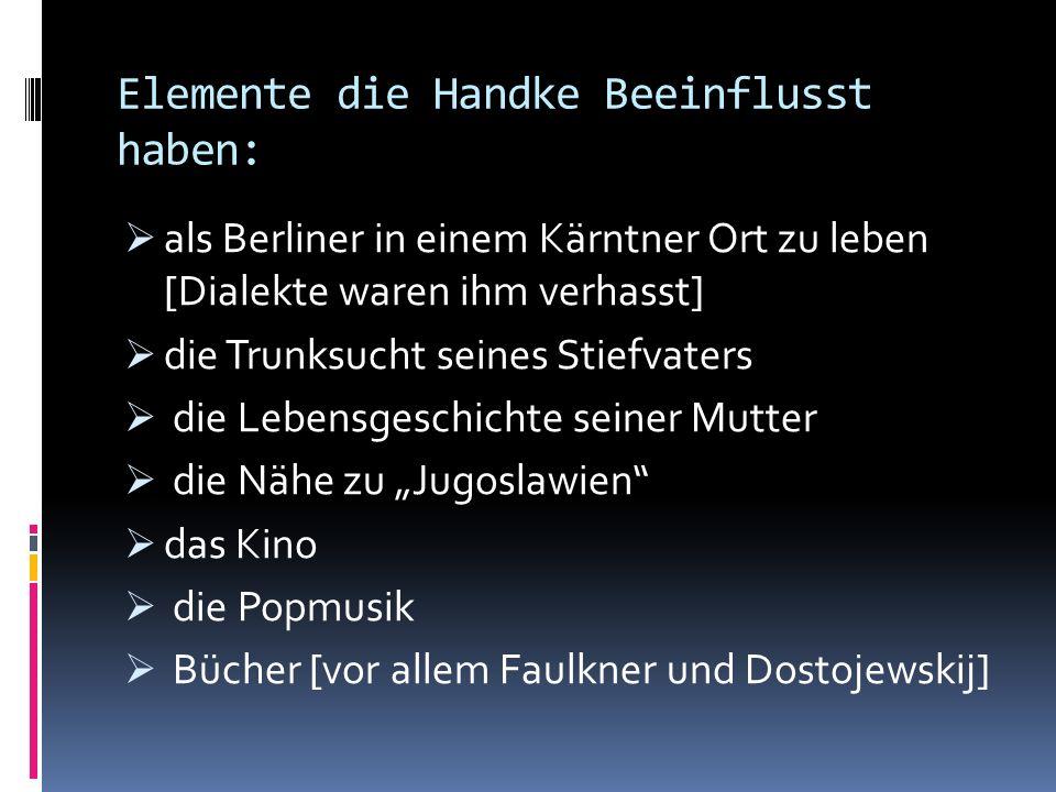 Elemente die Handke Beeinflusst haben: als Berliner in einem Kärntner Ort zu leben [Dialekte waren ihm verhasst] die Trunksucht seines Stiefvaters die