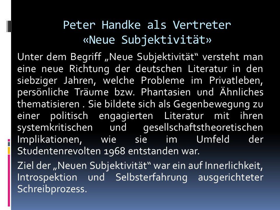 Peter Handke als Vertreter «Neue Subjektivität» Unter dem Begriff Neue Subjektivität versteht man eine neue Richtung der deutschen Literatur in den si