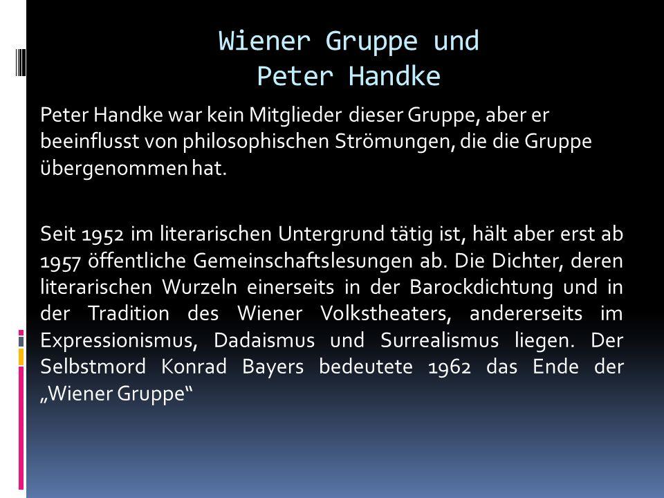 Wiener Gruppe und Peter Handke Peter Handke war kein Mitglieder dieser Gruppe, aber er beeinflusst von philosophischen Strömungen, die die Gruppe über