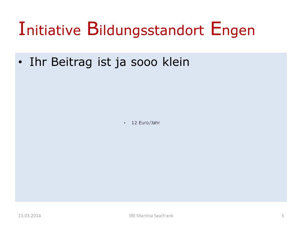I nitiative B ildungsstandort E ngen Ihr Beitrag ist ja sooo klein 12 Euro/Jahr 13.03.20145IBE Martina Saalfrank