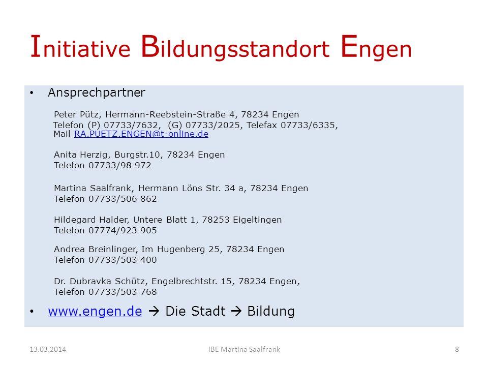 I nitiative B ildungsstandort E ngen Ansprechpartner Peter Pütz, Hermann-Reebstein-Straße 4, 78234 Engen Telefon (P) 07733/7632, (G) 07733/2025, Telefax 07733/6335, Mail RA.PUETZ.ENGEN@t-online.deRA.PUETZ.ENGEN@t-online.de Anita Herzig, Burgstr.10, 78234 Engen Telefon 07733/98 972 Martina Saalfrank, Hermann Löns Str.
