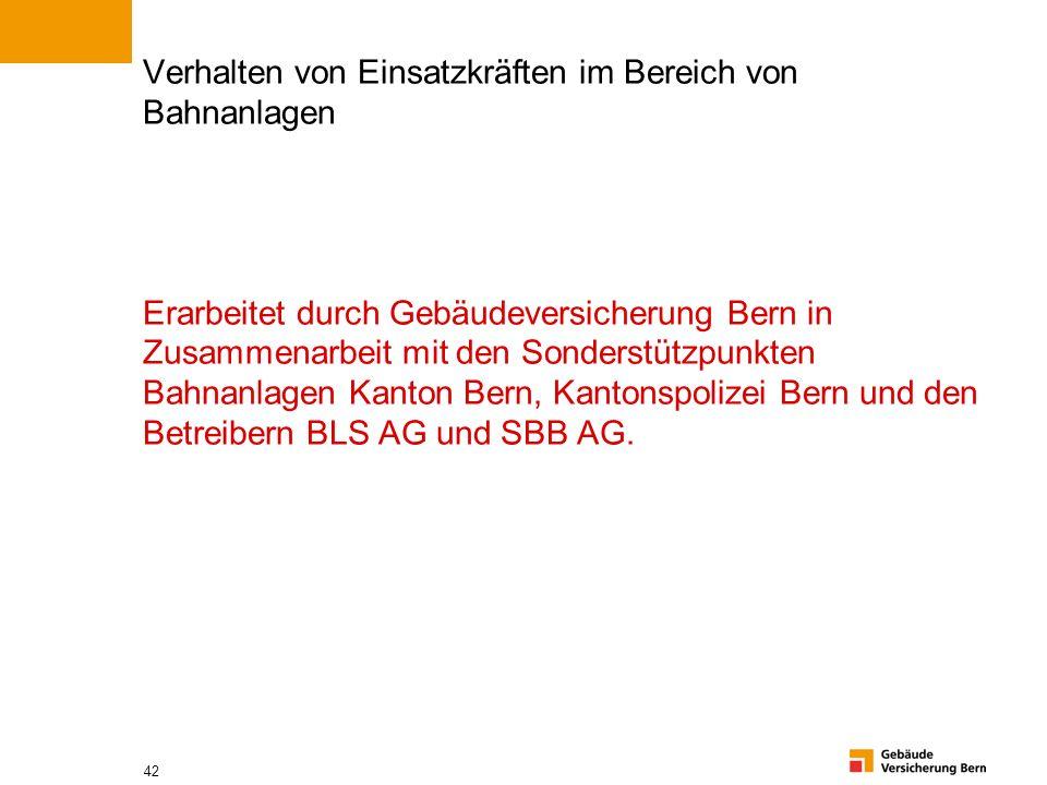 42 Verhalten von Einsatzkräften im Bereich von Bahnanlagen Erarbeitet durch Gebäudeversicherung Bern in Zusammenarbeit mit den Sonderstützpunkten Bahn
