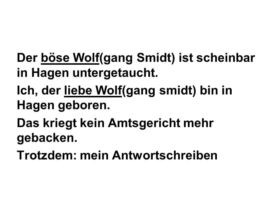 Der böse Wolf(gang Smidt) ist scheinbar in Hagen untergetaucht. Ich, der liebe Wolf(gang smidt) bin in Hagen geboren. Das kriegt kein Amtsgericht mehr