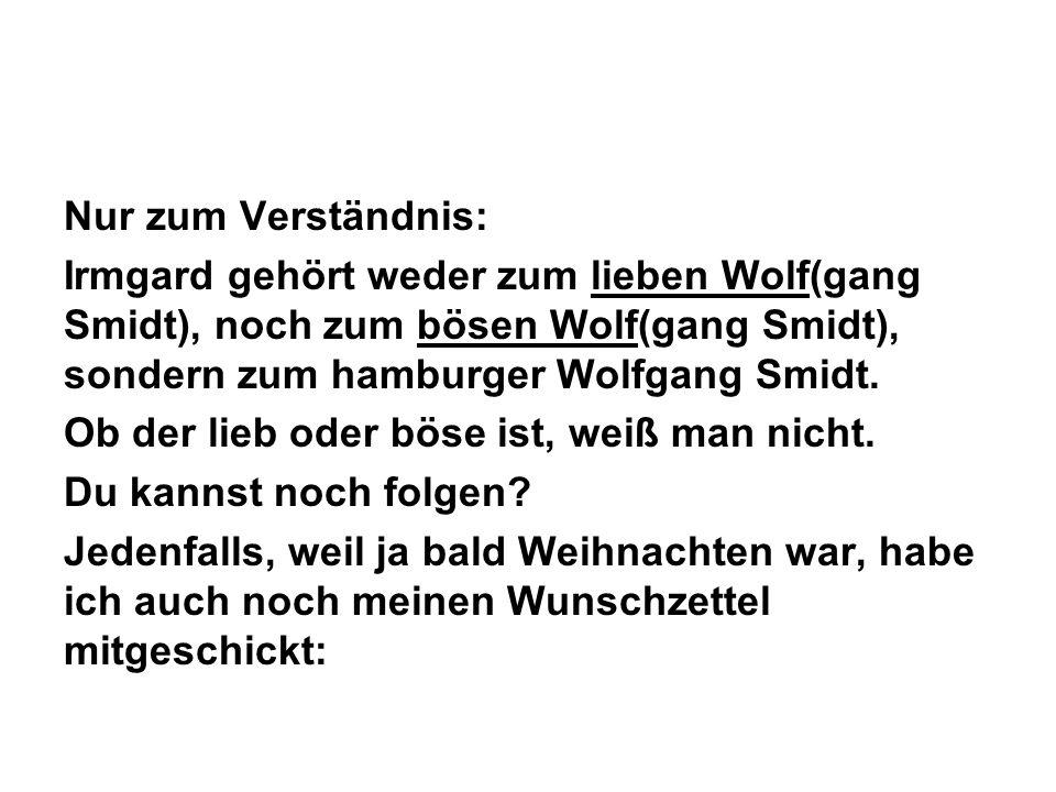 Nur zum Verständnis: Irmgard gehört weder zum lieben Wolf(gang Smidt), noch zum bösen Wolf(gang Smidt), sondern zum hamburger Wolfgang Smidt. Ob der l