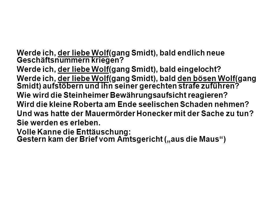 Werde ich, der liebe Wolf(gang Smidt), bald endlich neue Geschäftsnummern kriegen? Werde ich, der liebe Wolf(gang Smidt), bald eingelocht? Werde ich,