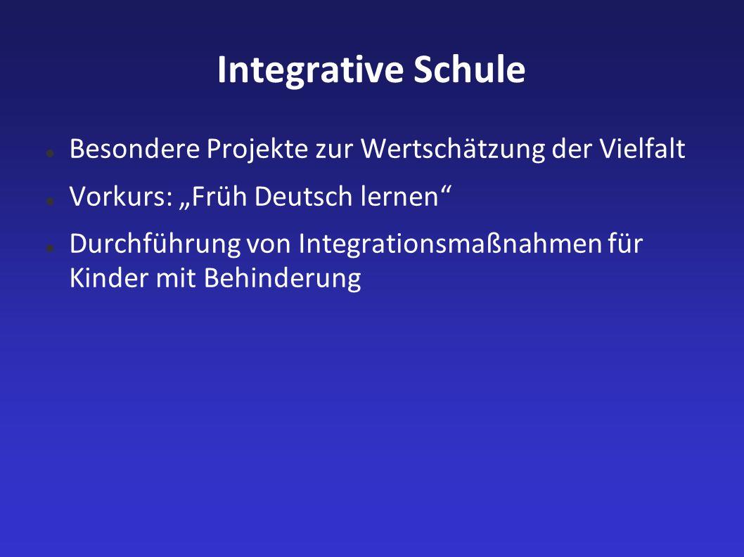 Integrative Schule Besondere Projekte zur Wertschätzung der Vielfalt Vorkurs: Früh Deutsch lernen Durchführung von Integrationsmaßnahmen für Kinder mi