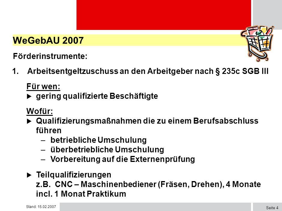 Stand: 15.02.2007 Seite 3 WeGebAU 2007 Förderinstrumente: Förderung der beruflichen Weiterbildung von gering qualifizierten Beschäftigten durch Arbeit