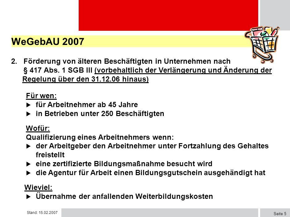 Stand: 15.02.2007 Seite 4 WeGebAU 2007 Förderinstrumente: 1. Arbeitsentgeltzuschuss an den Arbeitgeber nach § 235c SGB III Für wen: gering qualifizier