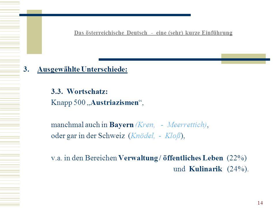 14 Das österreichische Deutsch - eine (sehr) kurze Einführung 3.Ausgewählte Unterschiede: 3.3.