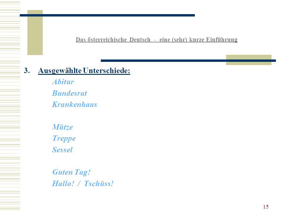 15 Das österreichische Deutsch - eine (sehr) kurze Einführung 3.Ausgewählte Unterschiede: Abitur Bundesrat Krankenhaus Mütze Treppe Sessel Guten Tag.