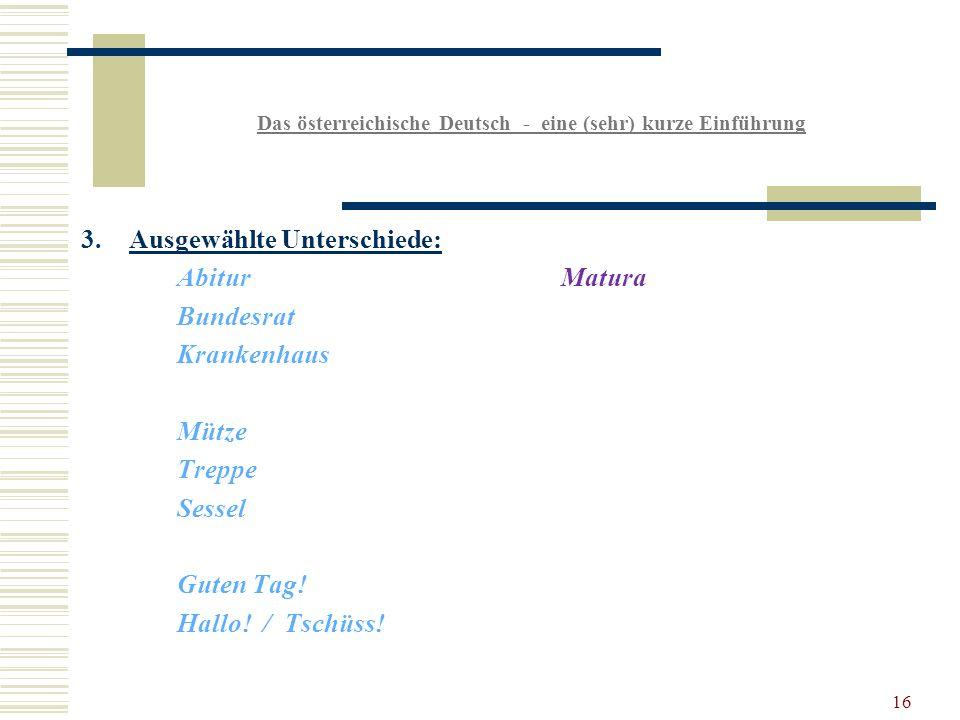 16 Das österreichische Deutsch - eine (sehr) kurze Einführung 3.Ausgewählte Unterschiede: AbiturMatura Bundesrat Krankenhaus Mütze Treppe Sessel Guten Tag.