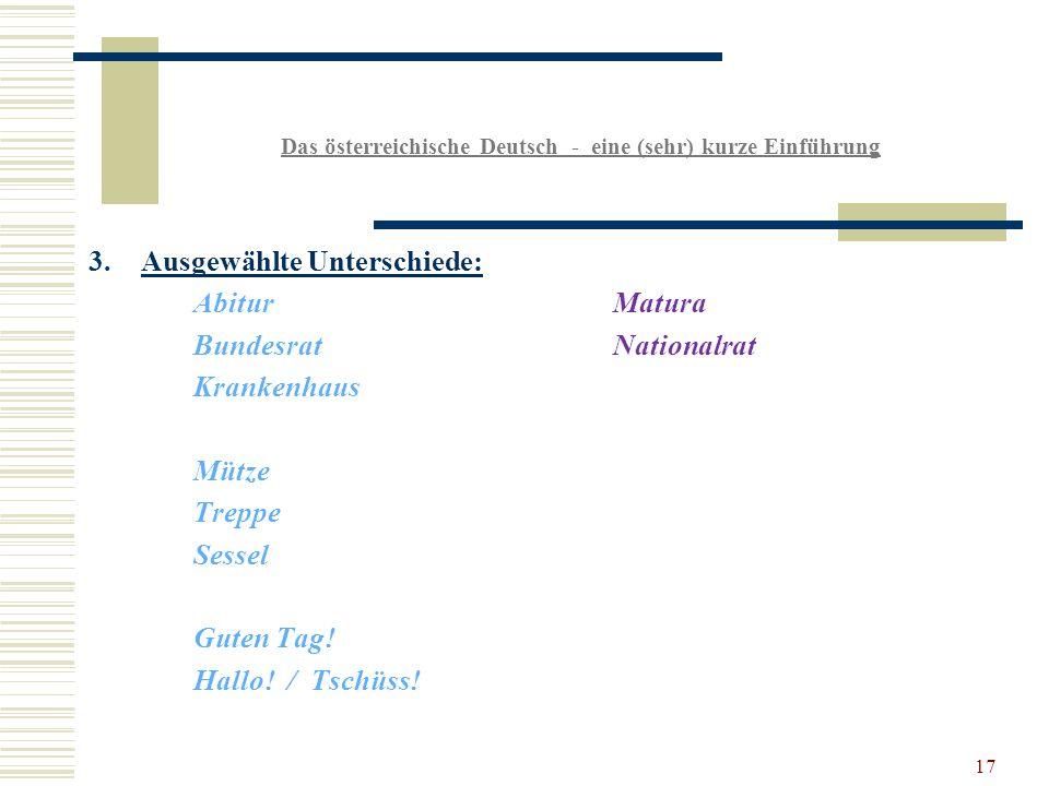 17 Das österreichische Deutsch - eine (sehr) kurze Einführung 3.Ausgewählte Unterschiede: AbiturMatura BundesratNationalrat Krankenhaus Mütze Treppe Sessel Guten Tag.