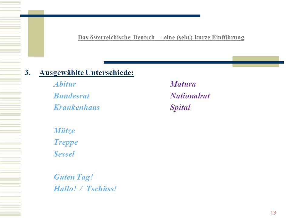 18 Das österreichische Deutsch - eine (sehr) kurze Einführung 3.Ausgewählte Unterschiede: AbiturMatura BundesratNationalrat KrankenhausSpital Mütze Treppe Sessel Guten Tag.