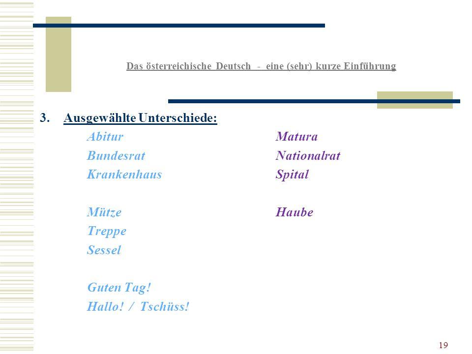 19 Das österreichische Deutsch - eine (sehr) kurze Einführung 3.Ausgewählte Unterschiede: AbiturMatura BundesratNationalrat KrankenhausSpital MützeHaube Treppe Sessel Guten Tag.