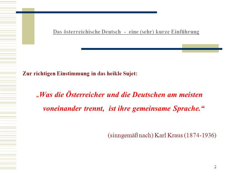 2 Das österreichische Deutsch - eine (sehr) kurze Einführung Zur richtigen Einstimmung in das heikle Sujet: Was die Österreicher und die Deutschen am meisten voneinander trennt, ist ihre gemeinsame Sprache.