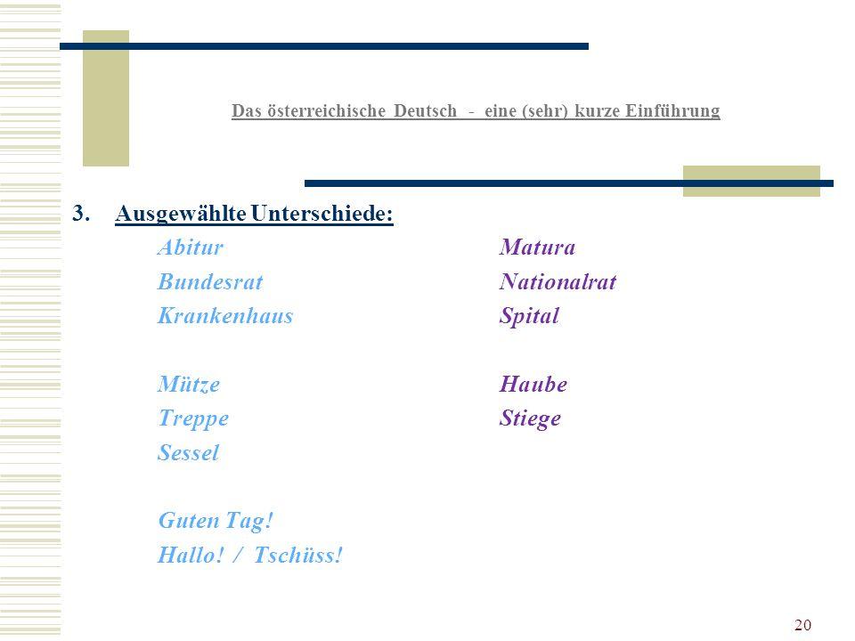 20 Das österreichische Deutsch - eine (sehr) kurze Einführung 3.Ausgewählte Unterschiede: AbiturMatura BundesratNationalrat KrankenhausSpital MützeHaube TreppeStiege Sessel Guten Tag.