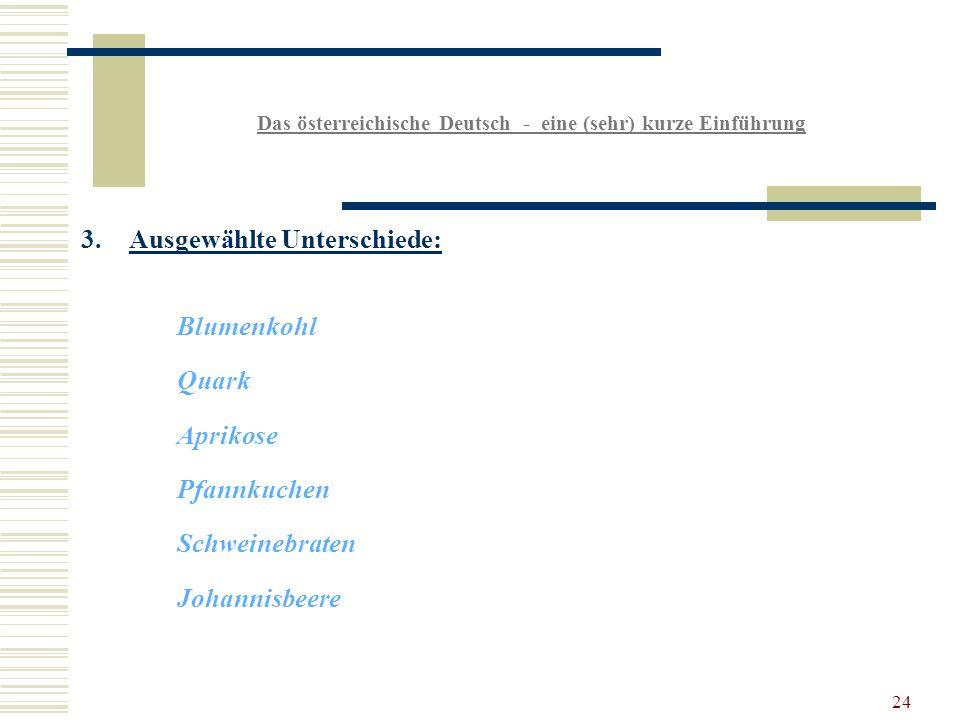 24 Das österreichische Deutsch - eine (sehr) kurze Einführung 3.Ausgewählte Unterschiede: Blumenkohl Quark Aprikose Pfannkuchen Schweinebraten Johannisbeere