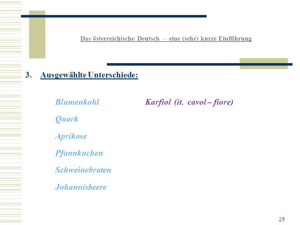25 Das österreichische Deutsch - eine (sehr) kurze Einführung 3.Ausgewählte Unterschiede: BlumenkohlKarfiol (it.
