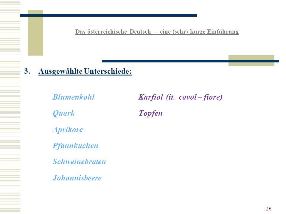 26 Das österreichische Deutsch - eine (sehr) kurze Einführung 3.Ausgewählte Unterschiede: BlumenkohlKarfiol (it.