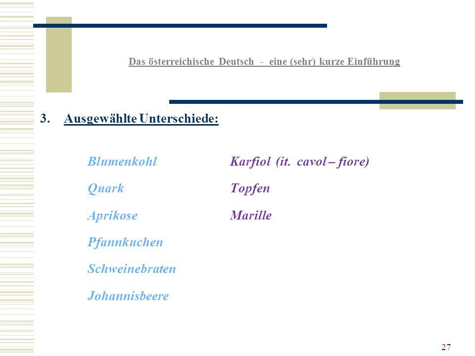 27 Das österreichische Deutsch - eine (sehr) kurze Einführung 3.Ausgewählte Unterschiede: BlumenkohlKarfiol (it.