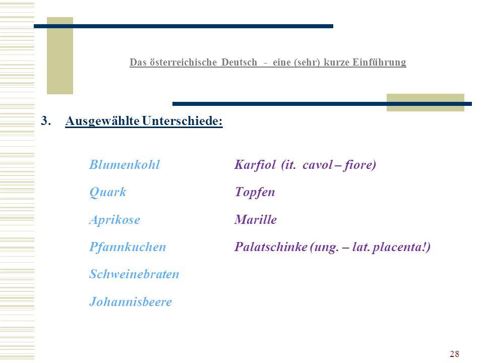 28 Das österreichische Deutsch - eine (sehr) kurze Einführung 3.Ausgewählte Unterschiede: BlumenkohlKarfiol (it.