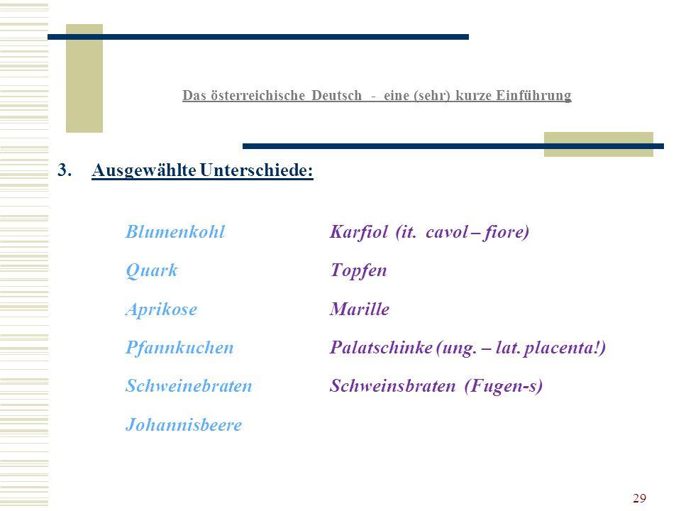 29 Das österreichische Deutsch - eine (sehr) kurze Einführung 3.Ausgewählte Unterschiede: BlumenkohlKarfiol (it.