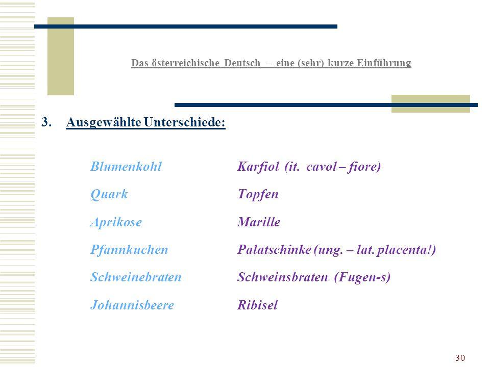 30 Das österreichische Deutsch - eine (sehr) kurze Einführung 3.Ausgewählte Unterschiede: BlumenkohlKarfiol (it.