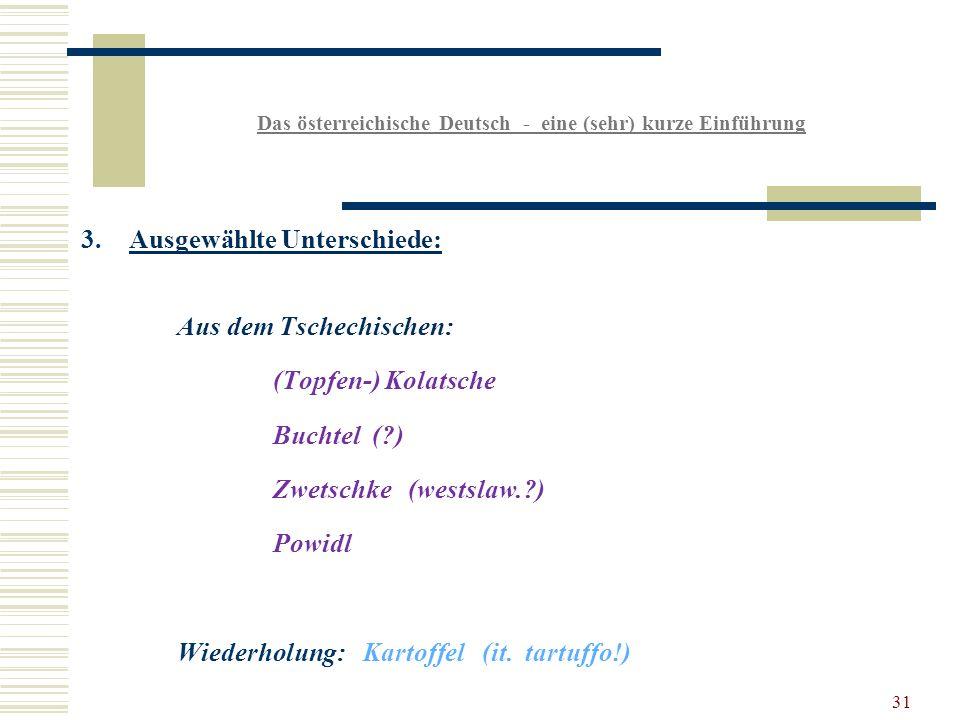 31 Das österreichische Deutsch - eine (sehr) kurze Einführung 3.Ausgewählte Unterschiede: Aus dem Tschechischen: (Topfen-) Kolatsche Buchtel ( ) Zwetschke (westslaw. ) Powidl Wiederholung: Kartoffel (it.