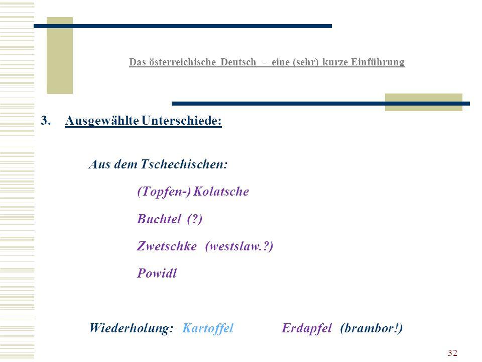 32 Das österreichische Deutsch - eine (sehr) kurze Einführung 3.Ausgewählte Unterschiede: Aus dem Tschechischen: (Topfen-) Kolatsche Buchtel ( ) Zwetschke (westslaw. ) Powidl Wiederholung: KartoffelErdapfel (brambor!)