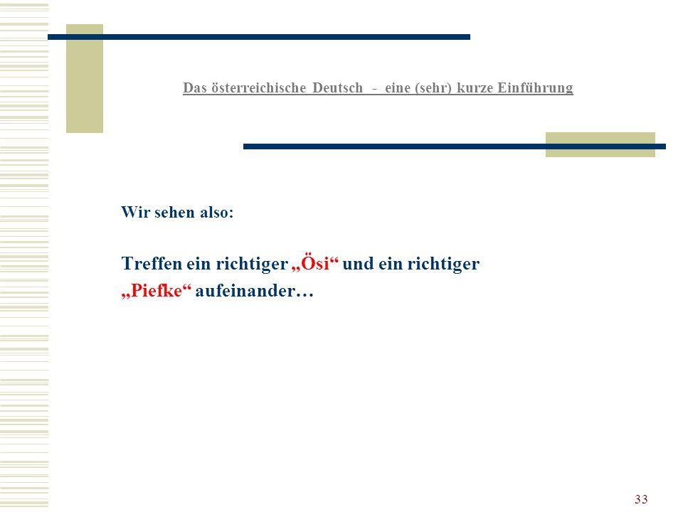 33 Das österreichische Deutsch - eine (sehr) kurze Einführung Wir sehen also: Treffen ein richtiger Ösi und ein richtiger Piefke aufeinander…