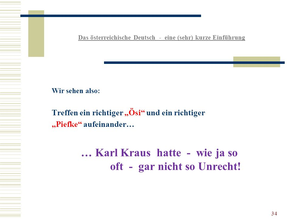 34 Das österreichische Deutsch - eine (sehr) kurze Einführung Wir sehen also: Treffen ein richtiger Ösi und ein richtiger Piefke aufeinander… … Karl Kraus hatte - wie ja so oft - gar nicht so Unrecht!