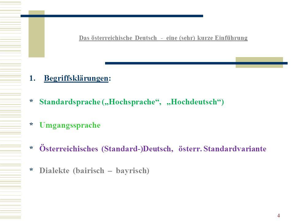 4 Das österreichische Deutsch - eine (sehr) kurze Einführung 1.Begriffsklärungen: * Standardsprache (Hochsprache, Hochdeutsch) * Umgangssprache * Österreichisches (Standard-)Deutsch, österr.