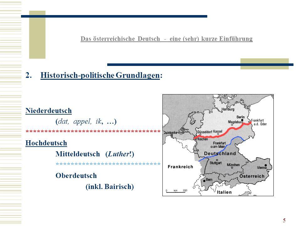 5 Das österreichische Deutsch - eine (sehr) kurze Einführung 2.Historisch-politische Grundlagen: Niederdeutsch (dat, appel, ik, …) ************************************ Hochdeutsch Mitteldeutsch (Luther!) **************************** Oberdeutsch (inkl.