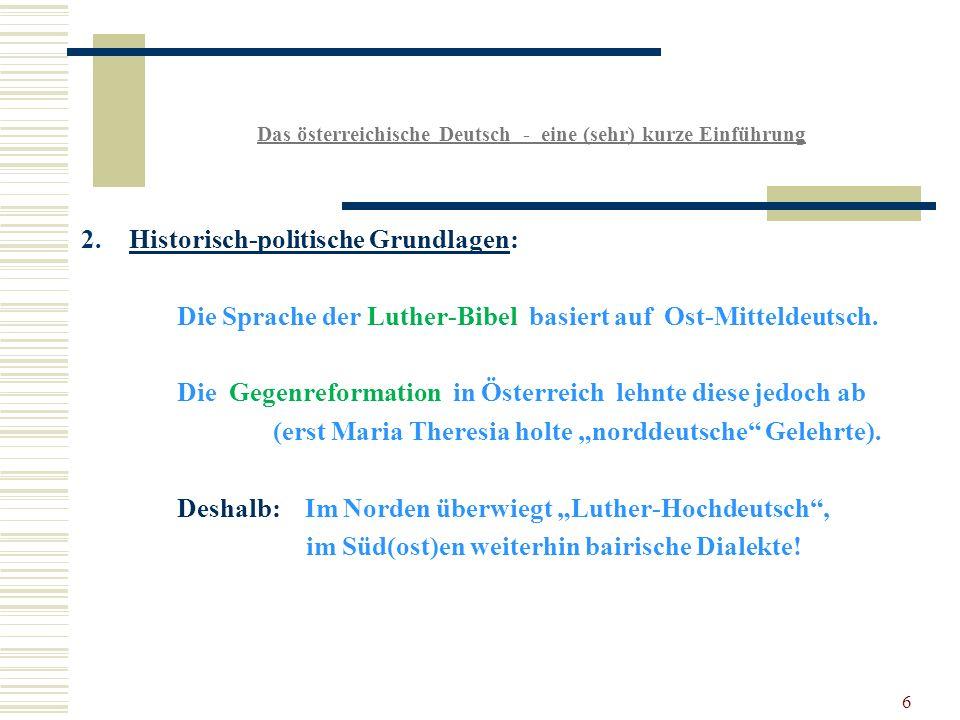 6 Das österreichische Deutsch - eine (sehr) kurze Einführung 2.Historisch-politische Grundlagen: Die Sprache der Luther-Bibel basiert auf Ost-Mitteldeutsch.